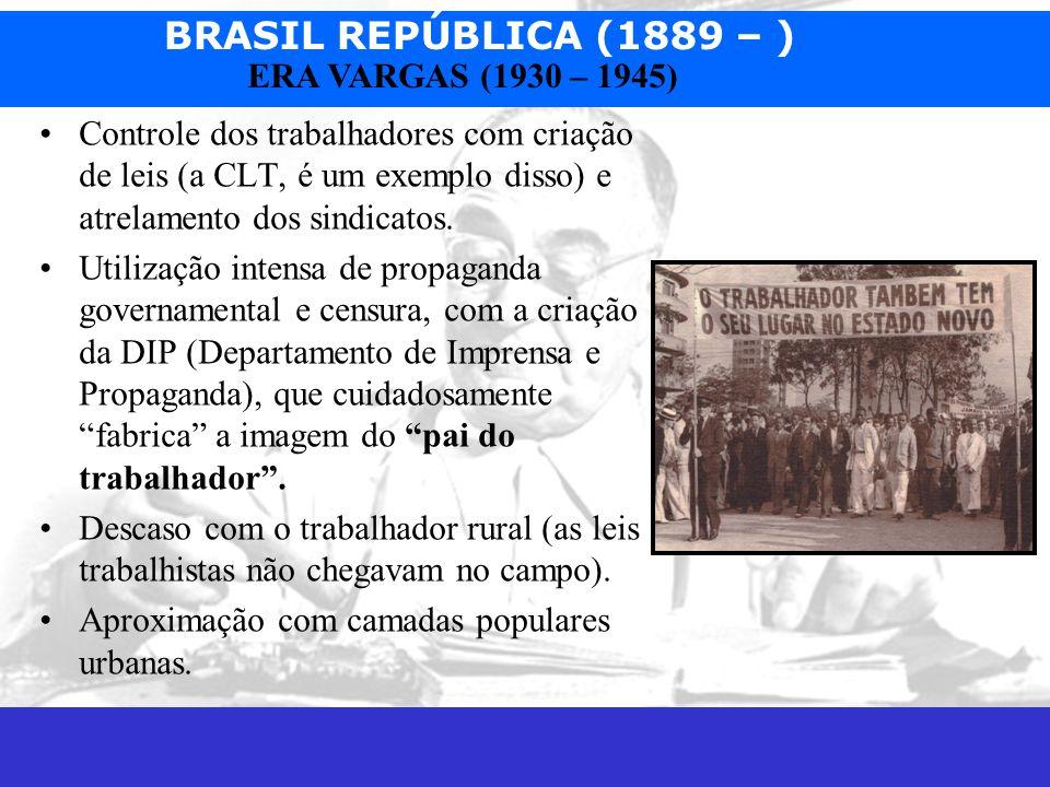 BRASIL REPÚBLICA (1889 – ) Prof. José Augusto Fiorin ERA VARGAS (1930 – 1945) Controle dos trabalhadores com criação de leis (a CLT, é um exemplo diss