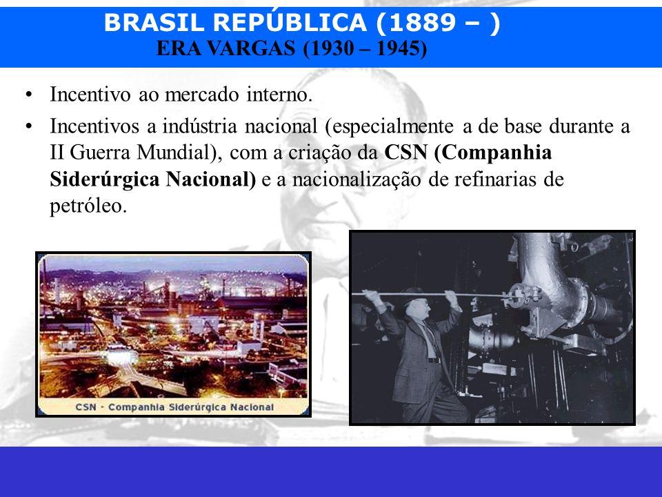 BRASIL REPÚBLICA (1889 – ) Prof. José Augusto Fiorin ERA VARGAS (1930 – 1945) Incentivo ao mercado interno. Incentivos a indústria nacional (especialm
