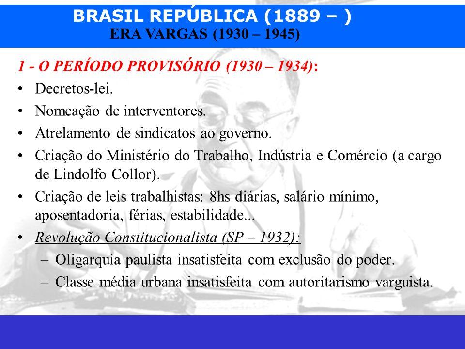 BRASIL REPÚBLICA (1889 – ) Prof. José Augusto Fiorin ERA VARGAS (1930 – 1945) 1 - O PERÍODO PROVISÓRIO (1930 – 1934): Decretos-lei. Nomeação de interv