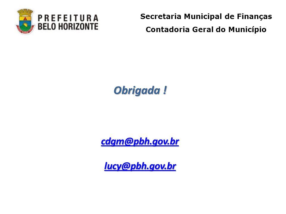 Secretaria Municipal de Finanças Contadoria Geral do Município Obrigada ! cdgm@pbh.gov.br lucy@pbh.gov.br