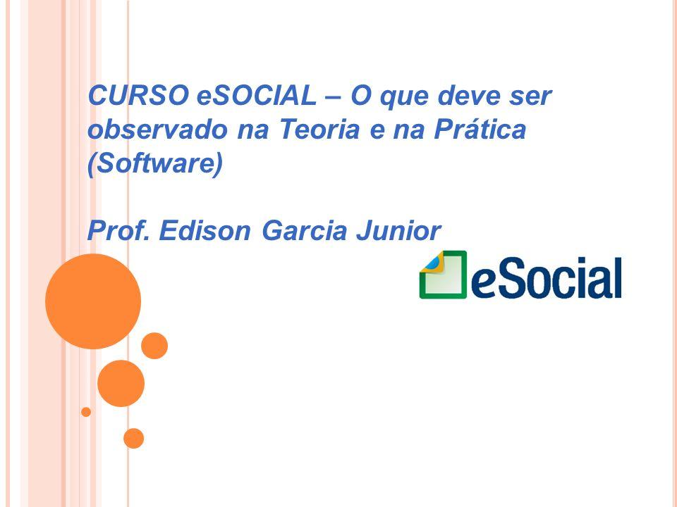 CURSO eSOCIAL – O que deve ser observado na Teoria e na Prática (Software) Prof. Edison Garcia Junior