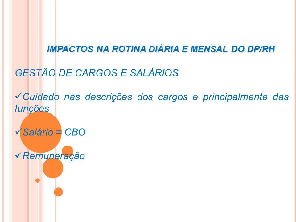 IMPACTOS NA ROTINA DIÁRIA E MENSAL DO DP/RH GESTÃO DE CARGOS E SALÁRIOS Cuidado nas descrições dos cargos e principalmente das funções Salário = CBO R