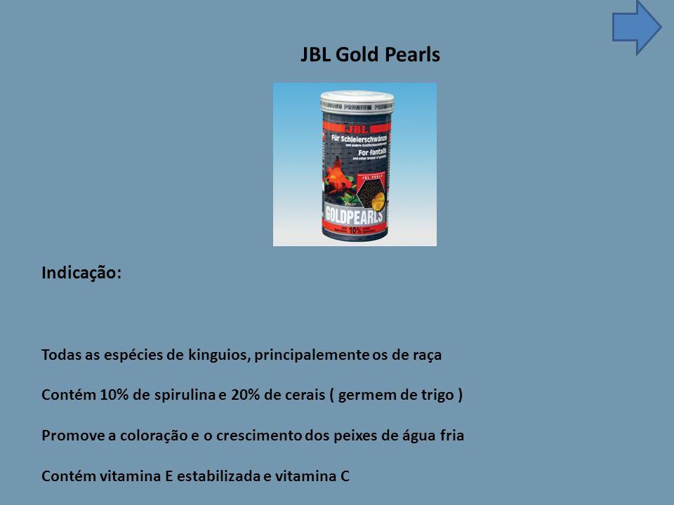JBL Gold Pearls Indicação: Todas as espécies de kinguios, principalemente os de raça Contém 10% de spirulina e 20% de cerais ( germem de trigo ) Promove a coloração e o crescimento dos peixes de água fria Contém vitamina E estabilizada e vitamina C