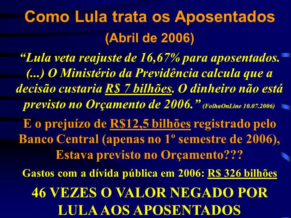 Como Lula trata os Aposentados (Abril de 2006) Lula veta reajuste de 16,67% para aposentados. (...) O Ministério da Previdência calcula que a decisão