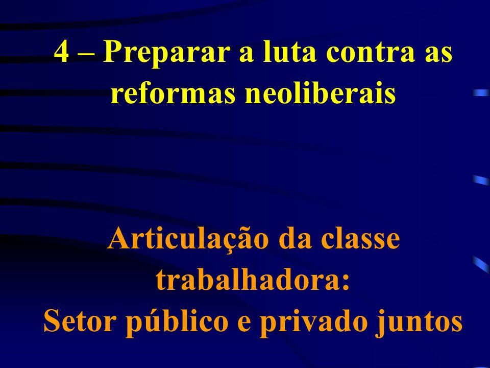 4 – Preparar a luta contra as reformas neoliberais Articulação da classe trabalhadora: Setor público e privado juntos