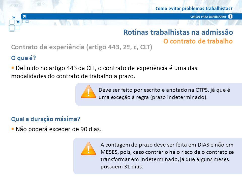 Rotinas trabalhistas na admissão Contrato de experiência (artigo 443, 2º, c, CLT) O que é? Definido no artigo 443 da CLT, o contrato de experiência é