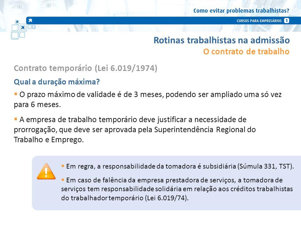 Rotinas trabalhistas na admissão Contrato temporário (Lei 6.019/1974) Qual a duração máxima? O prazo máximo de validade é de 3 meses, podendo ser ampl