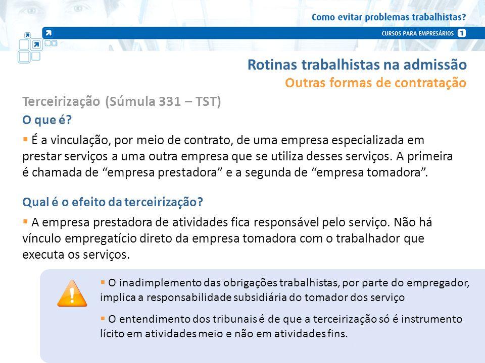 Rotinas trabalhistas na admissão Terceirização (Súmula 331 – TST) O que é? É a vinculação, por meio de contrato, de uma empresa especializada em prest