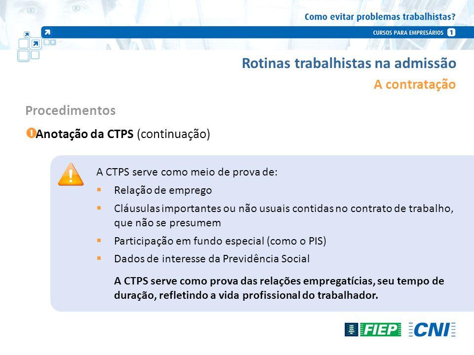 Rotinas trabalhistas na admissão A contratação Anotação da CTPS (continuação) Procedimentos A CTPS serve como meio de prova de: Relação de emprego Clá