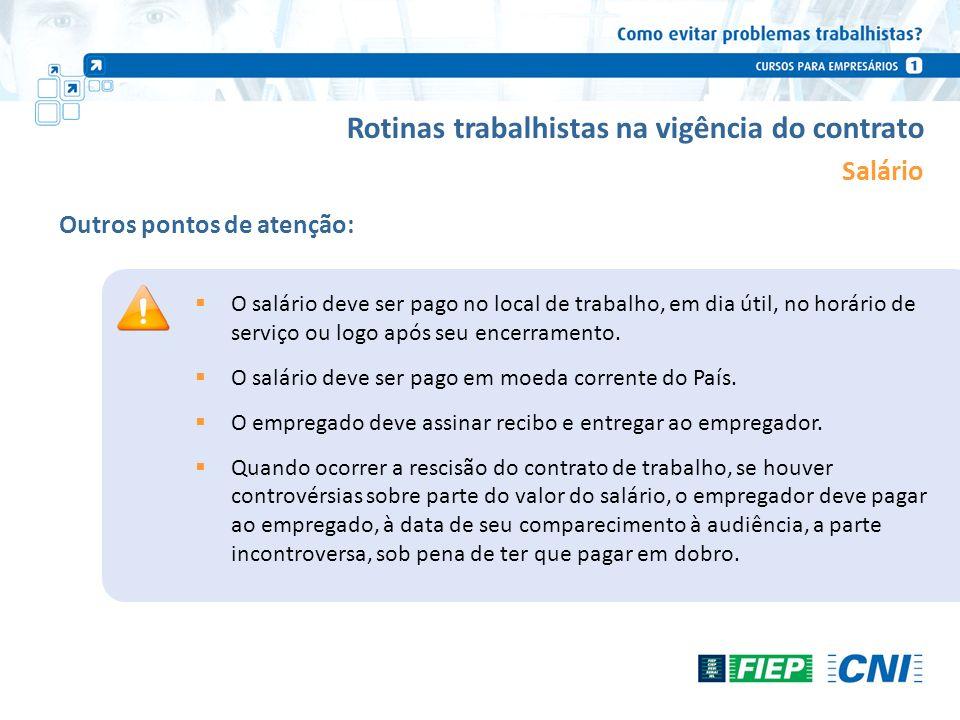 Rotinas trabalhistas na vigência do contrato Salário Outros pontos de atenção: O salário deve ser pago no local de trabalho, em dia útil, no horário d