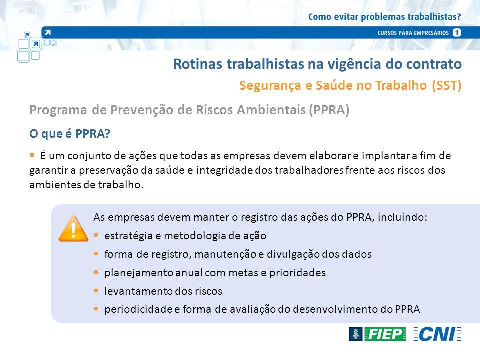 Rotinas trabalhistas na vigência do contrato Segurança e Saúde no Trabalho (SST) O que é PPRA? É um conjunto de ações que todas as empresas devem elab