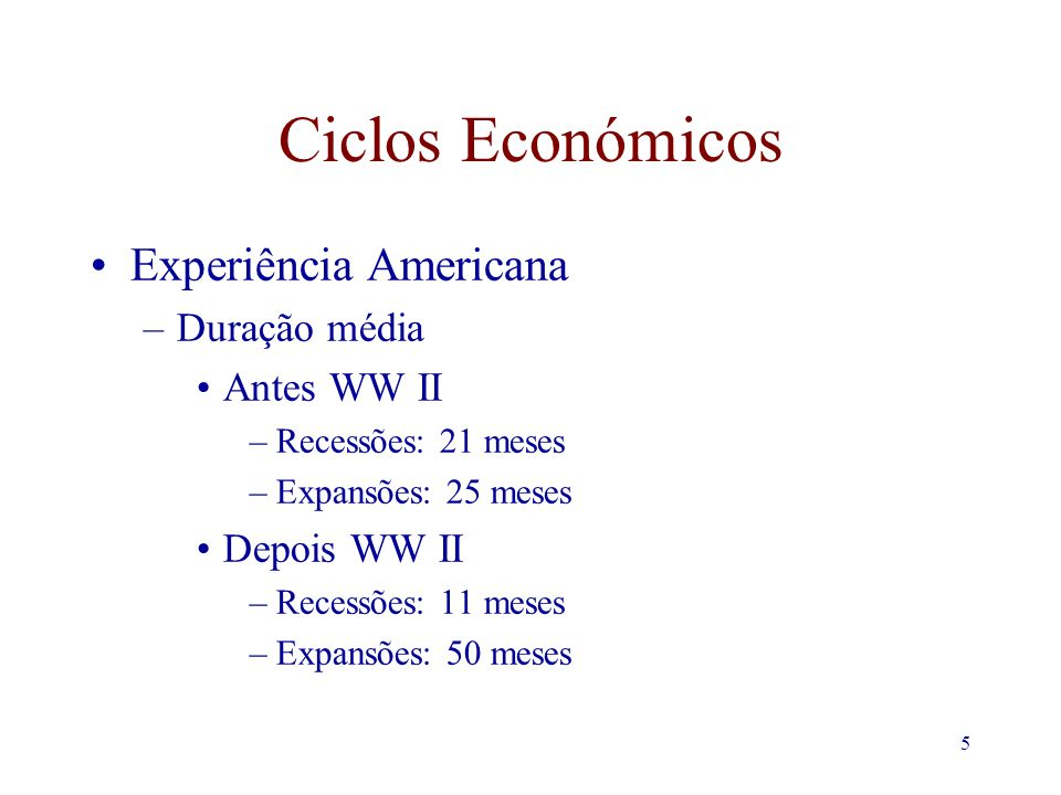 5 Ciclos Económicos Experiência Americana –Duração média Antes WW II –Recessões: 21 meses –Expansões: 25 meses Depois WW II –Recessões: 11 meses –Expansões: 50 meses