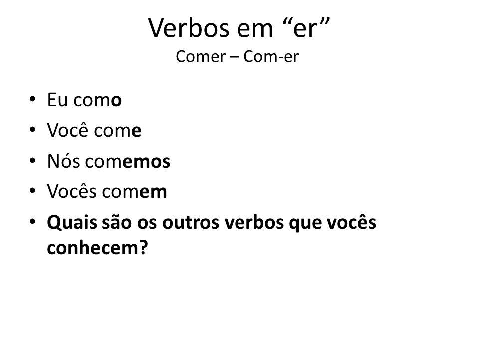 Verbos em er Comer – Com-er Eu como Você come Nós comemos Vocês comem Quais são os outros verbos que vocês conhecem?