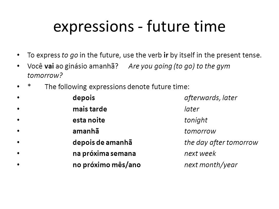 expressions - future time To express to go in the future, use the verb ir by itself in the present tense.