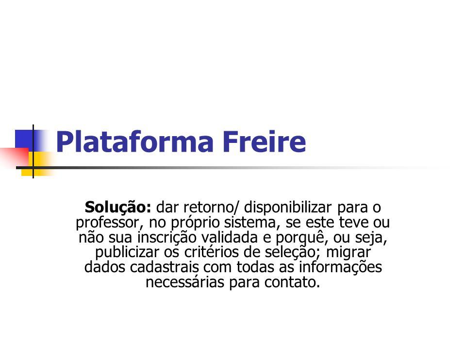 Plataforma Freire Solução: dar retorno/ disponibilizar para o professor, no próprio sistema, se este teve ou não sua inscrição validada e porquê, ou seja, publicizar os critérios de seleção; migrar dados cadastrais com todas as informações necessárias para contato.