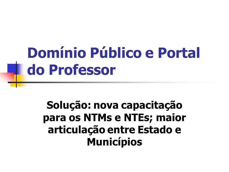 Domínio Público e Portal do Professor Solução: nova capacitação para os NTMs e NTEs; maior articulação entre Estado e Municípios