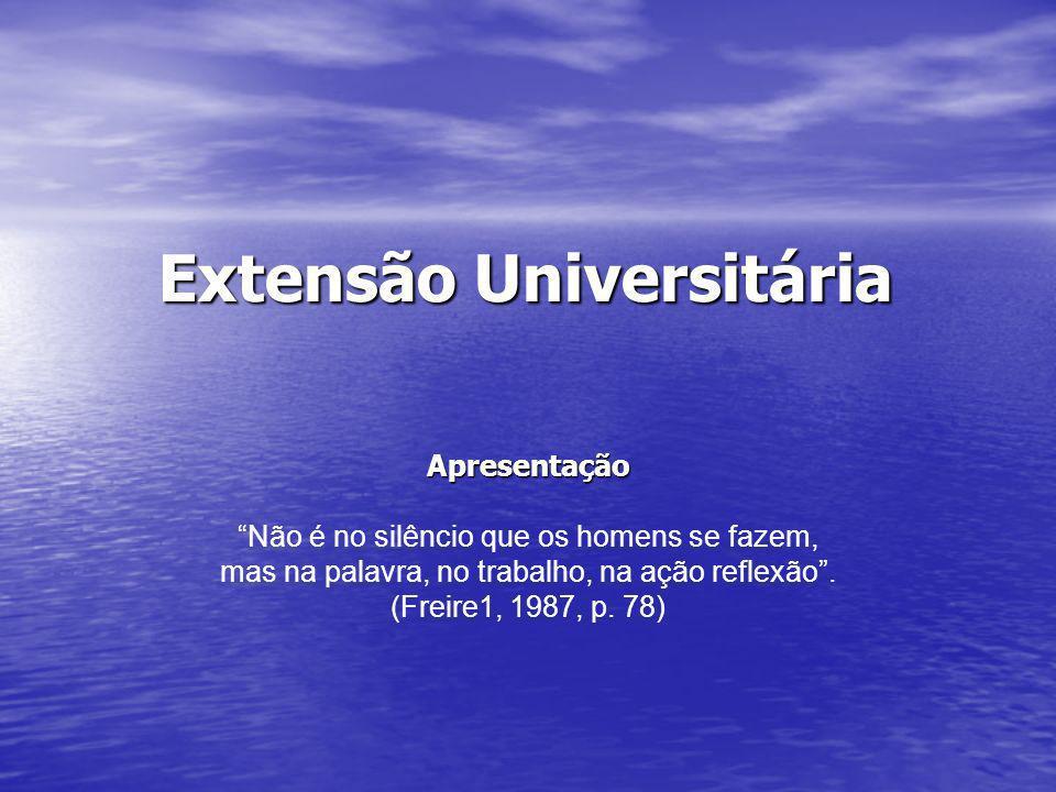 Extensão Universitária Apresentação Não é no silêncio que os homens se fazem, mas na palavra, no trabalho, na ação reflexão. (Freire1, 1987, p. 78)