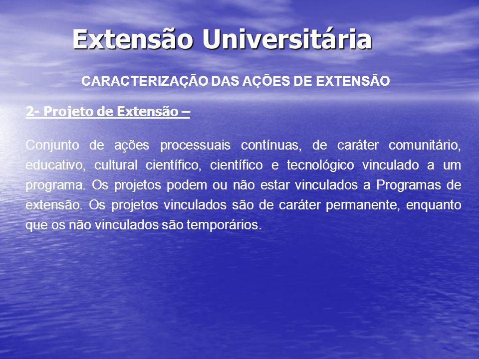 Extensão Universitária CARACTERIZAÇÃO DAS AÇÕES DE EXTENSÃO 2- Projeto de Extensão – Conjunto de ações processuais contínuas, de caráter comunitário,