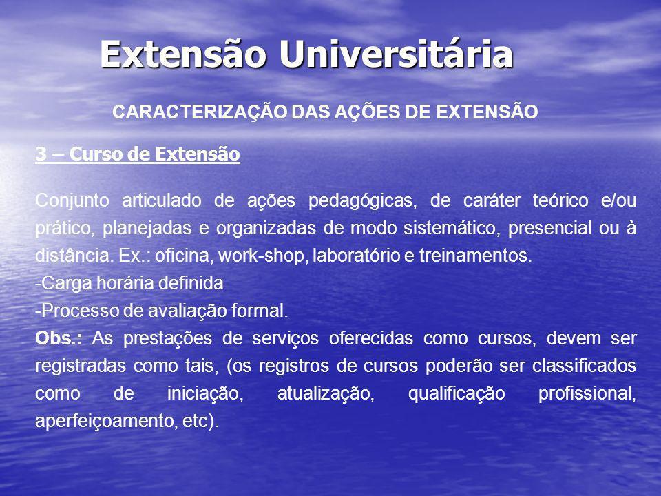Extensão Universitária CARACTERIZAÇÃO DAS AÇÕES DE EXTENSÃO 3 – Curso de Extensão Conjunto articulado de ações pedagógicas, de caráter teórico e/ou pr