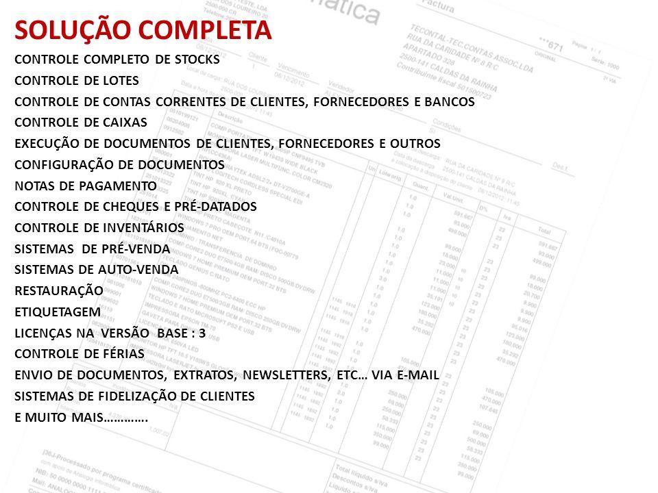 SOLUÇÃO COMPLETA CONTROLE COMPLETO DE STOCKS CONTROLE DE LOTES CONTROLE DE CONTAS CORRENTES DE CLIENTES, FORNECEDORES E BANCOS CONTROLE DE CAIXAS EXECUÇÃO DE DOCUMENTOS DE CLIENTES, FORNECEDORES E OUTROS CONFIGURAÇÃO DE DOCUMENTOS NOTAS DE PAGAMENTO CONTROLE DE CHEQUES E PRÉ-DATADOS CONTROLE DE INVENTÁRIOS SISTEMAS DE PRÉ-VENDA SISTEMAS DE AUTO-VENDA RESTAURAÇÃO ETIQUETAGEM LICENÇAS NA VERSÃO BASE : 3 CONTROLE DE FÉRIAS ENVIO DE DOCUMENTOS, EXTRATOS, NEWSLETTERS, ETC… VIA E-MAIL SISTEMAS DE FIDELIZAÇÃO DE CLIENTES E MUITO MAIS………….
