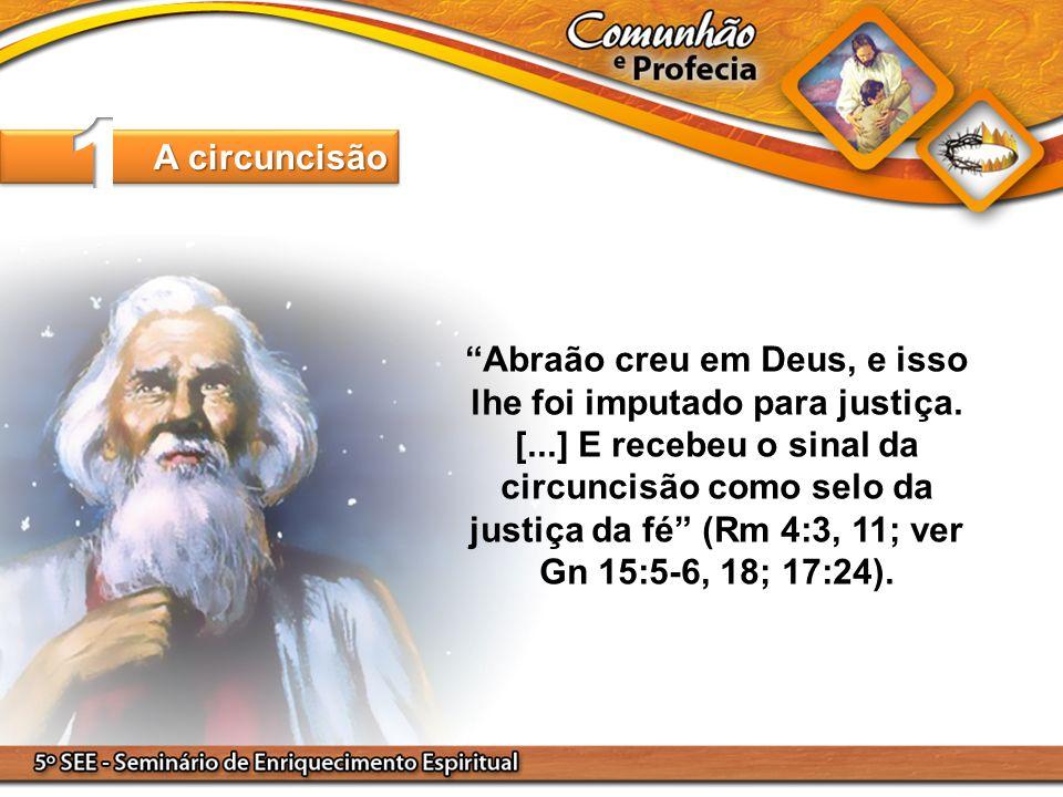 Abraão creu em Deus, e isso lhe foi imputado para justiça. [...] E recebeu o sinal da circuncisão como selo da justiça da fé (Rm 4:3, 11; ver Gn 15:5-