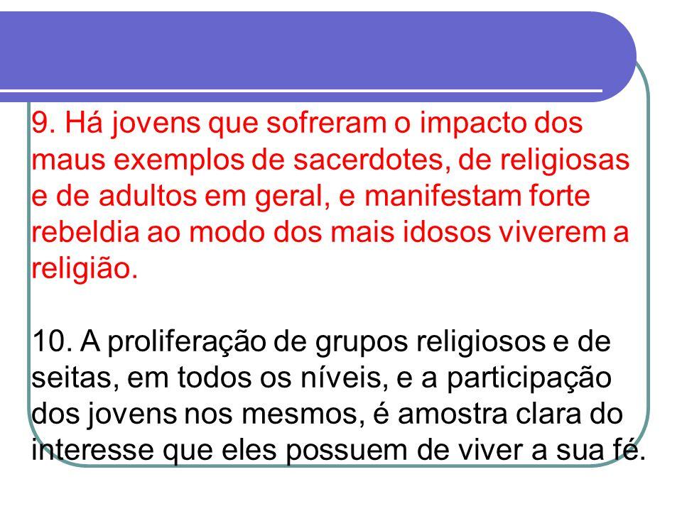 9. Há jovens que sofreram o impacto dos maus exemplos de sacerdotes, de religiosas e de adultos em geral, e manifestam forte rebeldia ao modo dos mais
