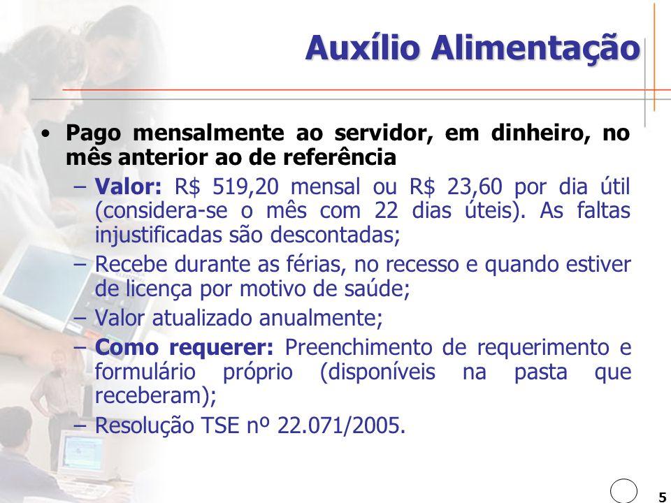 5 Auxílio Alimentação Pago mensalmente ao servidor, em dinheiro, no mês anterior ao de referência –Valor: R$ 519,20 mensal ou R$ 23,60 por dia útil (considera-se o mês com 22 dias úteis).