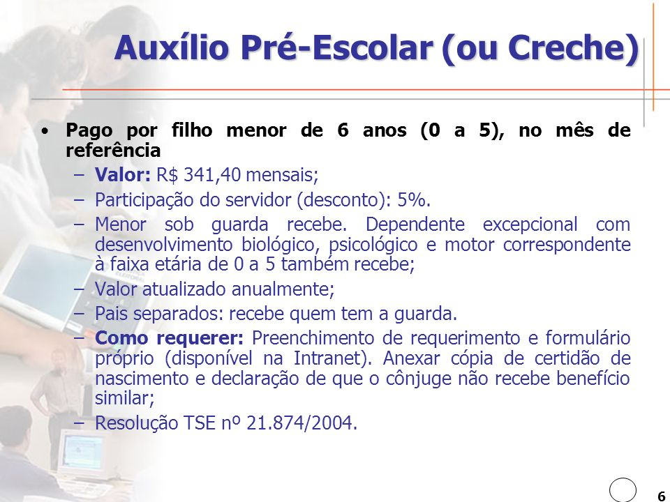 6 Auxílio Pré-Escolar (ou Creche) Pago por filho menor de 6 anos (0 a 5), no mês de referência –Valor: R$ 341,40 mensais; –Participação do servidor (desconto): 5%.