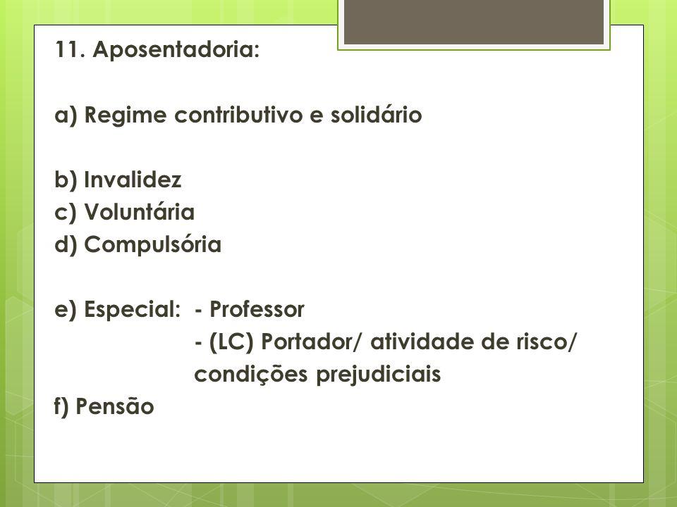 11. Aposentadoria: a) Regime contributivo e solidário b) Invalidez c) Voluntária d) Compulsória e) Especial: - Professor - (LC) Portador/ atividade de