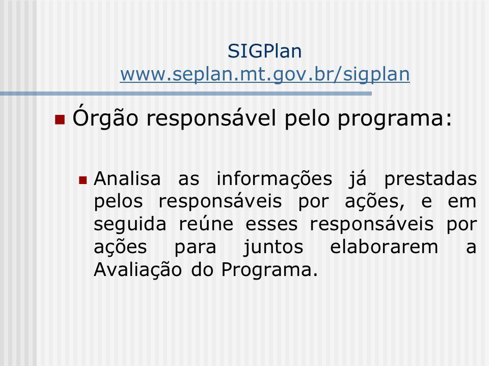 SIGPlan www.seplan.mt.gov.br/sigplan www.seplan.mt.gov.br/sigplan Órgão responsável pelo programa: Analisa as informações já prestadas pelos responsáveis por ações, e em seguida reúne esses responsáveis por ações para juntos elaborarem a Avaliação do Programa.