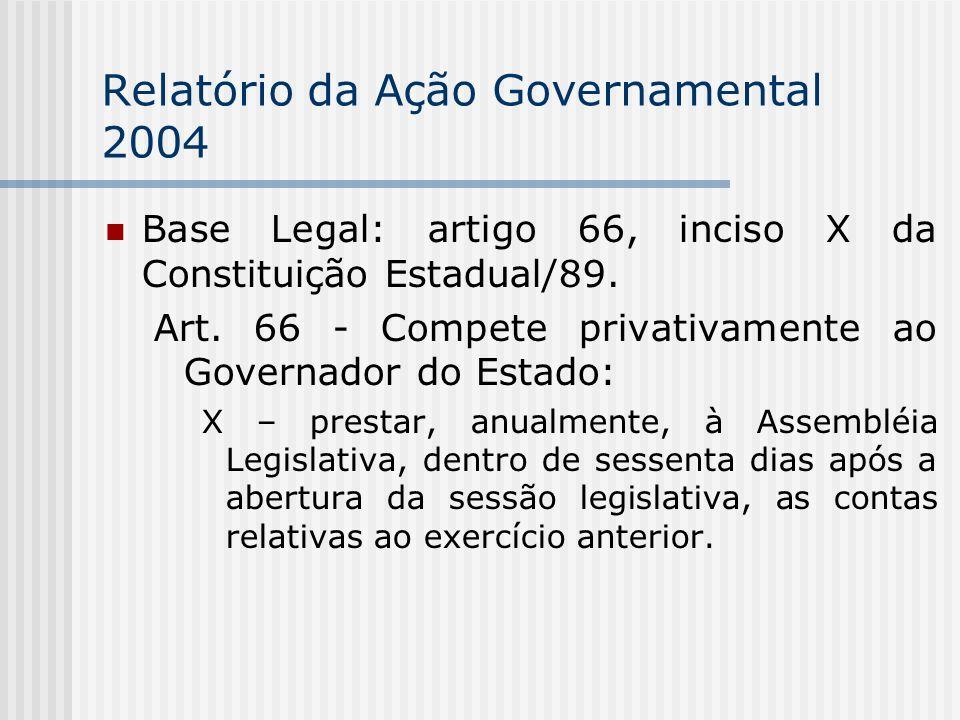 Relatório da Ação Governamental 2004 Base Legal: artigo 66, inciso X da Constituição Estadual/89.