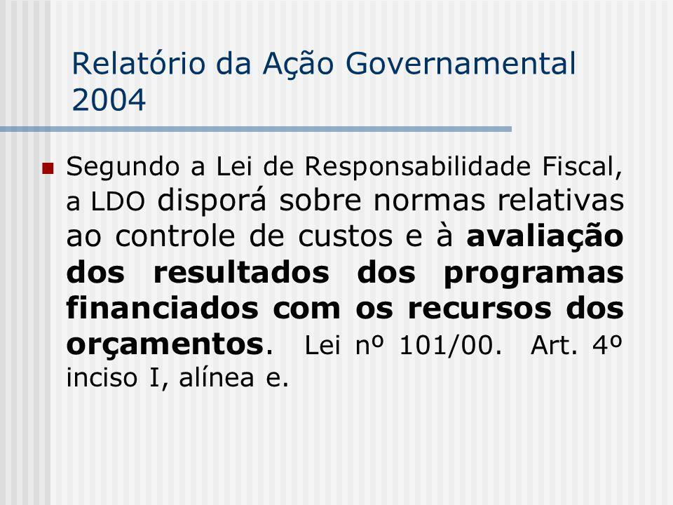 Relatório da Ação Governamental 2004 Segundo a Lei de Responsabilidade Fiscal, a LDO disporá sobre normas relativas ao controle de custos e à avaliação dos resultados dos programas financiados com os recursos dos orçamentos.