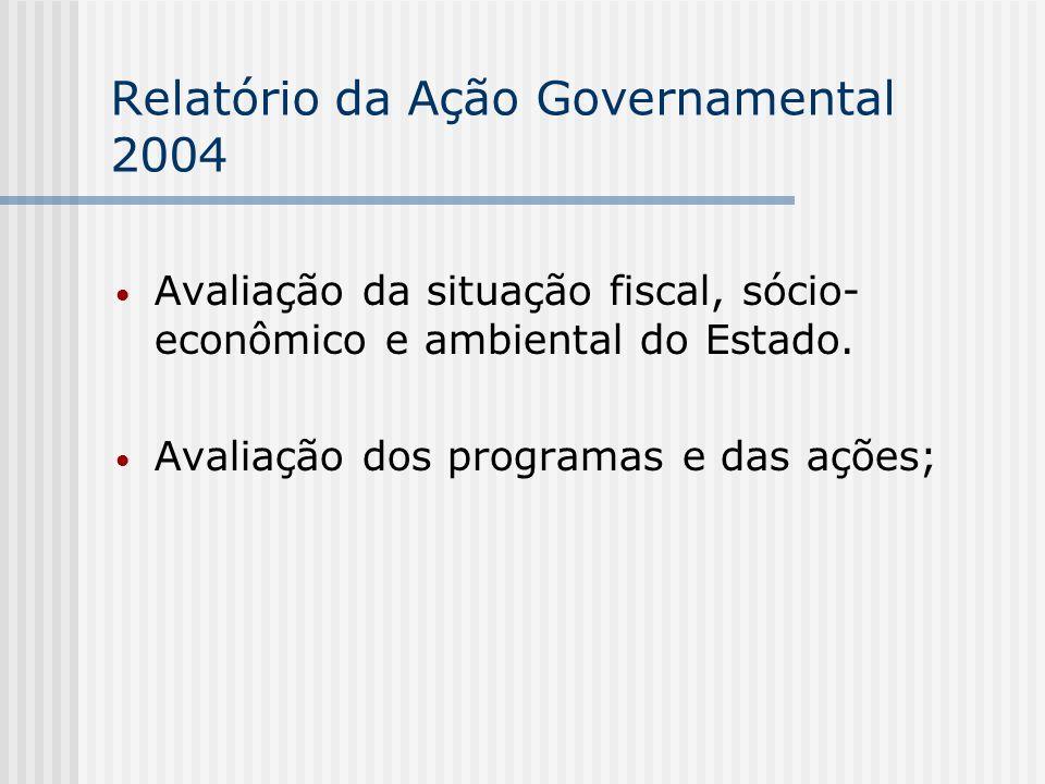 Relatório da Ação Governamental 2004 Avaliação da situação fiscal, sócio- econômico e ambiental do Estado.