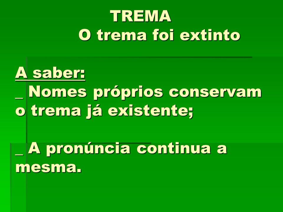 TREMA O trema foi extinto A saber: _ Nomes próprios conservam o trema já existente; _ A pronúncia continua a mesma.