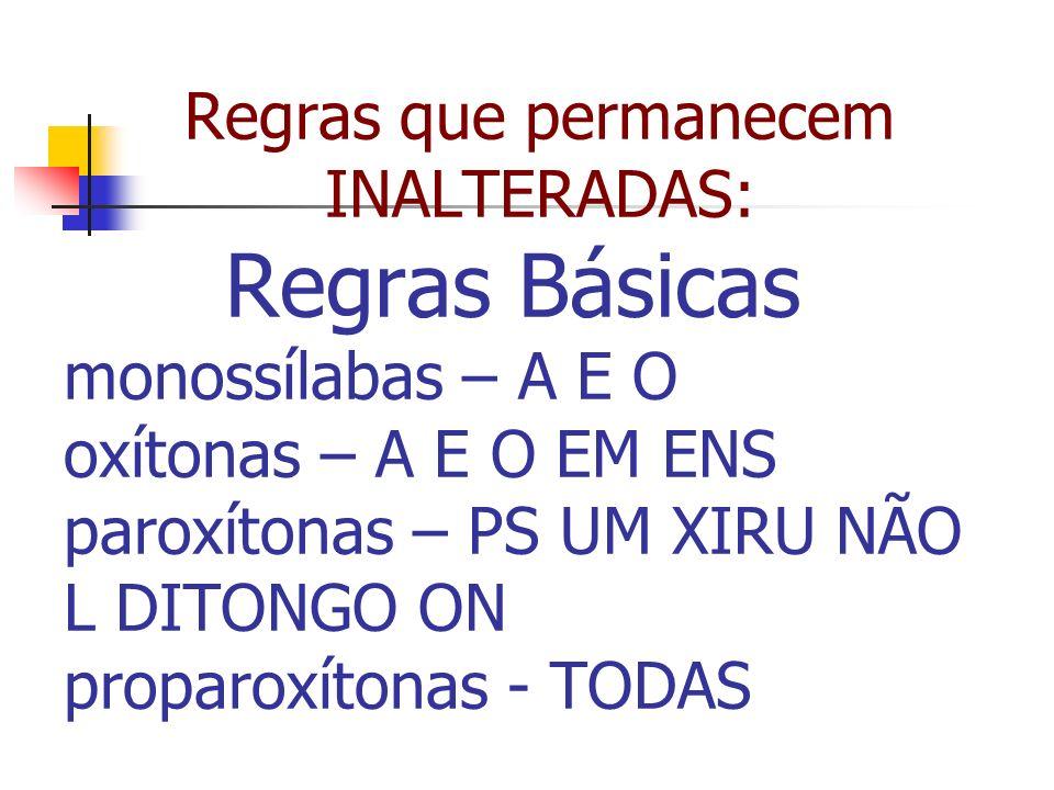 Regras que permanecem INALTERADAS: Regras Básicas monossílabas – A E O oxítonas – A E O EM ENS paroxítonas – PS UM XIRU NÃO L DITONGO ON proparoxítonas - TODAS