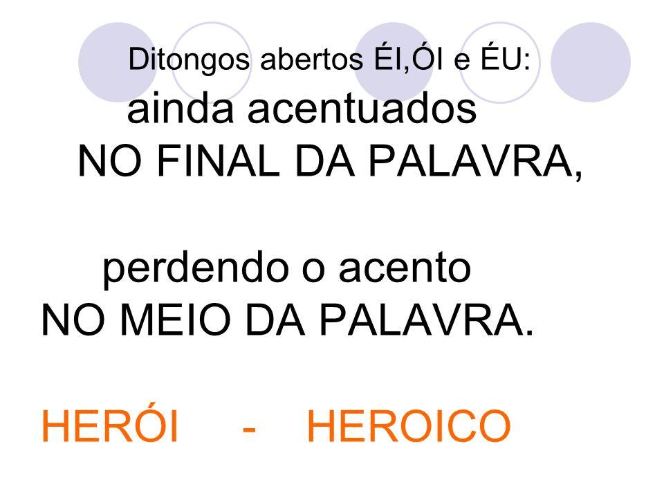 Ditongos abertos ÉI,ÓI e ÉU: ainda acentuados NO FINAL DA PALAVRA, perdendo o acento NO MEIO DA PALAVRA.