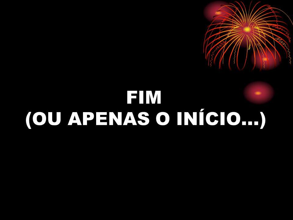 FIM (OU APENAS O INÍCIO...)