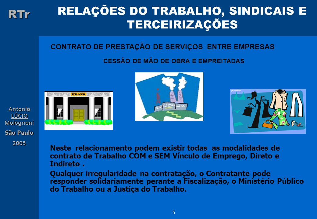 RELAÇÕES DO TRABALHO, SINDICAIS E TERCEIRIZAÇÕES RTr Antonio LÚCIO Molognoni São Paulo 2005 16 Convenção Coletiva de Trabalho dos Sindicatos dos Trabalhadores Metalúrgicos do Estado de São Paulo, filiados à Central Força Sindical: Essa cláusula foi negociada e inserida na convenção coletiva no final da década de 80, ou no inicio dos anos 90: MÃO-DE-OBRA TEMPORÁRIA : Na execução dos serviços de sua atividade produtiva fabril ou atividade principal, no segmento representado pela categoria profissional abrangida por esta Convenção Coletiva de Trabalho e, ainda, nos serviços rotineiros de manutenção mecânica e/ou elétrica, as empresas não poderão se valer senão de empregados por elas contratados sob o regime da CLT, salvo nos casos definidos na Lei nº.