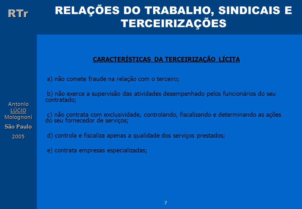 RELAÇÕES DO TRABALHO, SINDICAIS E TERCEIRIZAÇÕES RTr Antonio LÚCIO Molognoni São Paulo 2005 8 CARACTERÍSTICAS DA TERCEIRIZAÇÃO ILÍCITA a) compra ou aluga mão-de-obra de terceiros fraudulentos; b) exige exclusividade completa; c) supervisiona dando ordens aos empregados do seu contratante; d) contrata terceiros inidôneos, incompetentes e incapazes; e) não respeita a legislação pertinente; PERIGO: ENUNCIADO Nº 331 – Tribunal Superior do Trabalho - TST