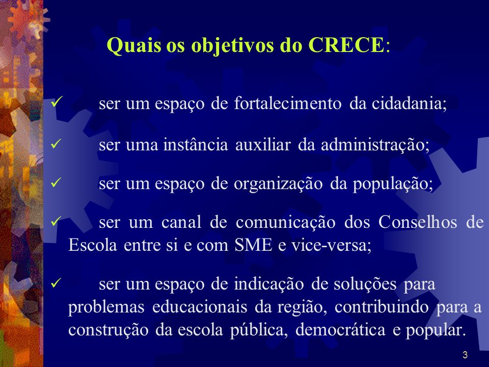 3 Quais os objetivos do CRECE: ser um espaço de fortalecimento da cidadania; ser uma instância auxiliar da administração; ser um espaço de organização