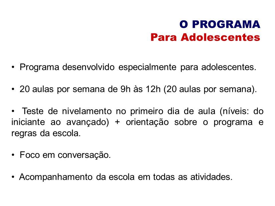 O PROGRAMA Para Adolescentes Programa desenvolvido especialmente para adolescentes. 20 aulas por semana de 9h às 12h (20 aulas por semana). Teste de n