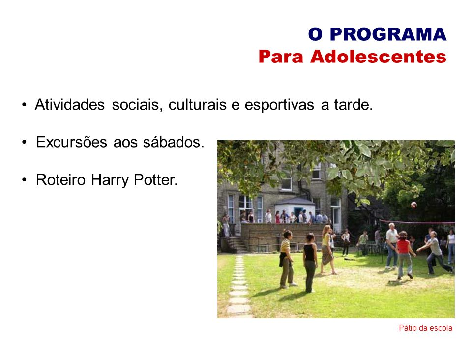 O PROGRAMA Para Adolescentes Atividades sociais, culturais e esportivas a tarde. Excursões aos sábados. Roteiro Harry Potter. Pátio da escola