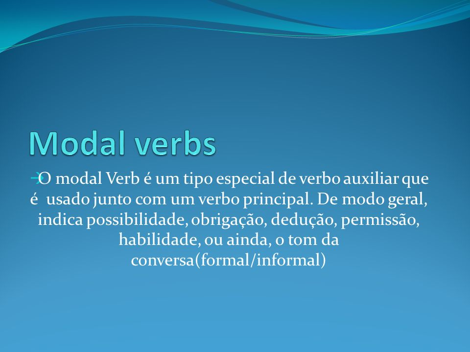 O modal Verb é um tipo especial de verbo auxiliar que é usado junto com um verbo principal. De modo geral, indica possibilidade, obrigação, dedução, p