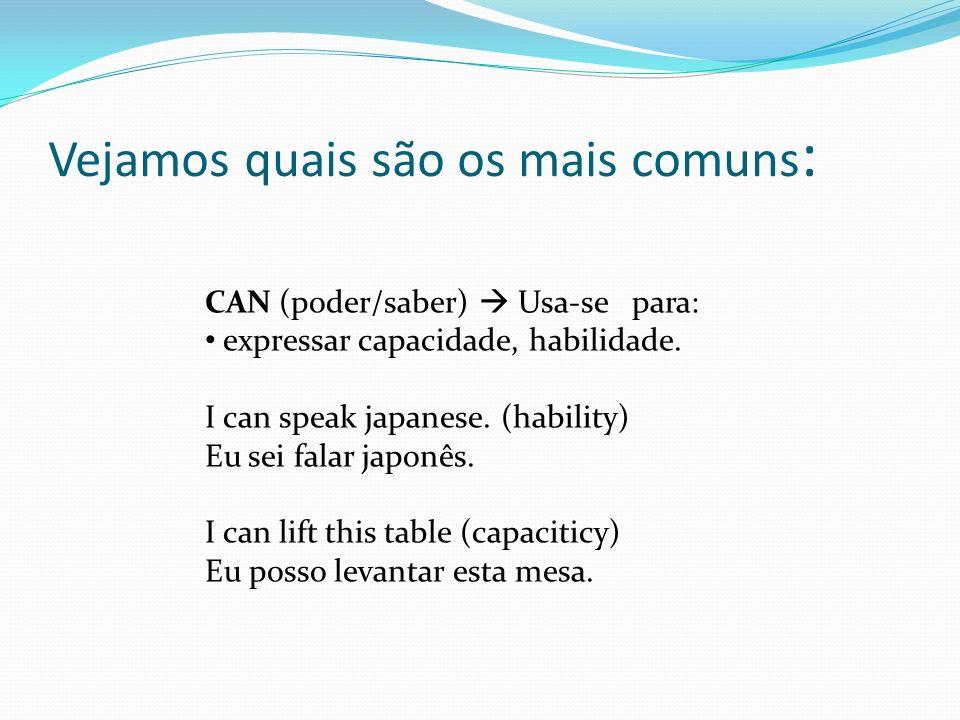 Vejamos quais são os mais comuns : CAN (poder/saber) Usa-se para: expressar capacidade, habilidade. I can speak japanese. (hability) Eu sei falar japo