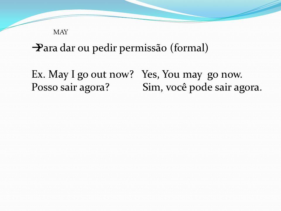 Para dar ou pedir permissão (formal) Ex. May I go out now? Yes, You may go now. Posso sair agora? Sim, você pode sair agora. MAY