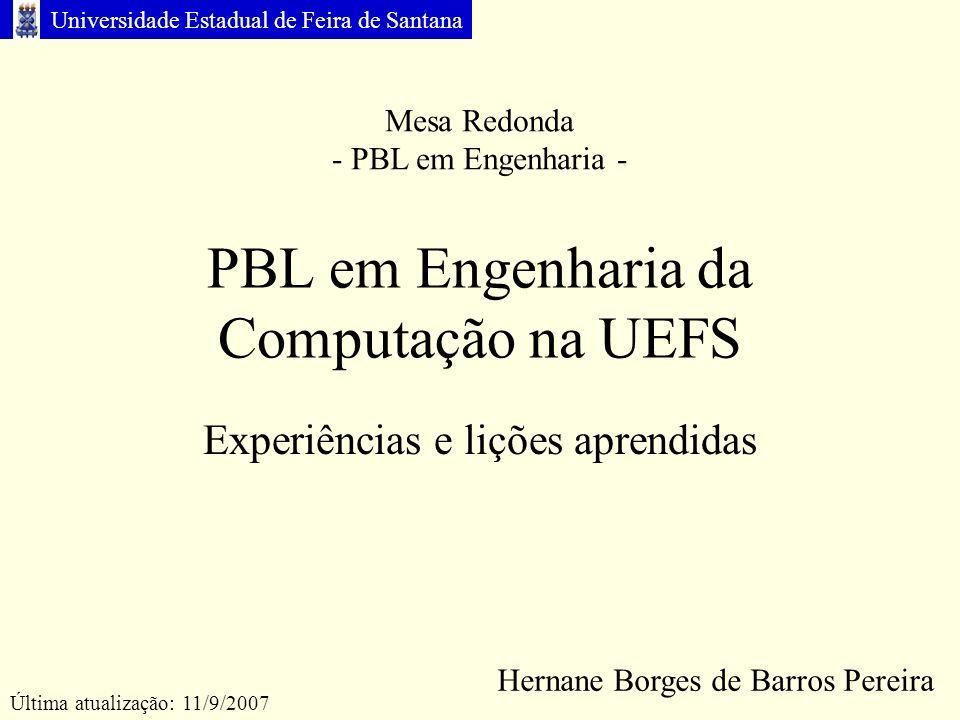 Universidade Estadual de Feira de Santana PBL em Engenharia da Computação na UEFS Experiências e lições aprendidas Hernane Borges de Barros Pereira Última atualização: 11/9/2007 Mesa Redonda - PBL em Engenharia -