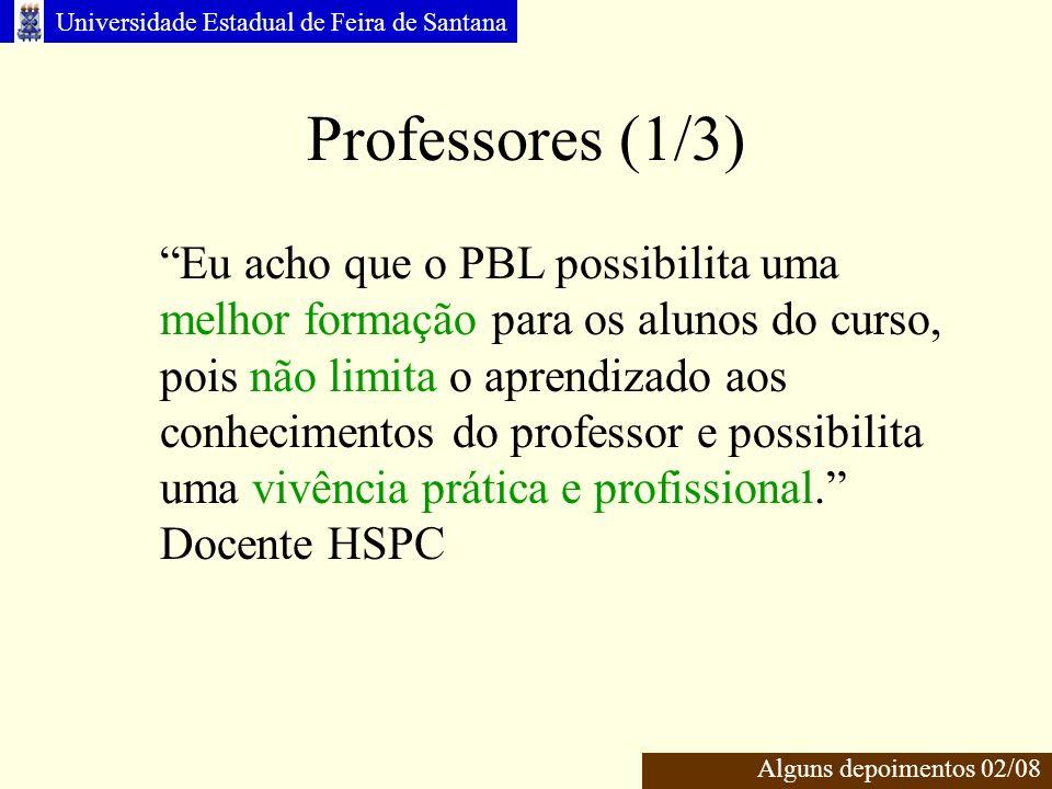 Universidade Estadual de Feira de Santana Professores (1/3) Eu acho que o PBL possibilita uma melhor formação para os alunos do curso, pois não limita o aprendizado aos conhecimentos do professor e possibilita uma vivência prática e profissional.