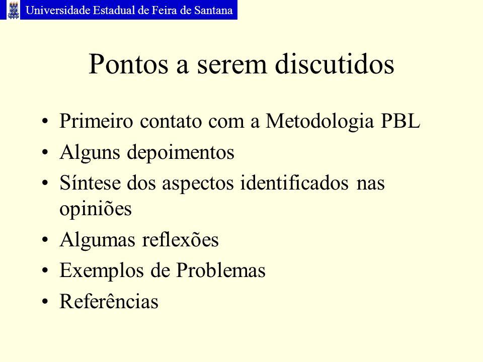Universidade Estadual de Feira de Santana Pontos a serem discutidos Primeiro contato com a Metodologia PBL Alguns depoimentos Síntese dos aspectos identificados nas opiniões Algumas reflexões Exemplos de Problemas Referências