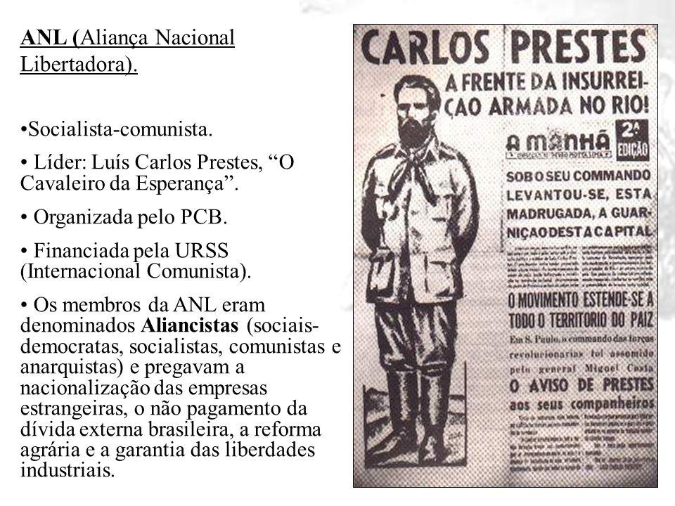 ANL (Aliança Nacional Libertadora). Socialista-comunista. Líder: Luís Carlos Prestes, O Cavaleiro da Esperança. Organizada pelo PCB. Financiada pela U