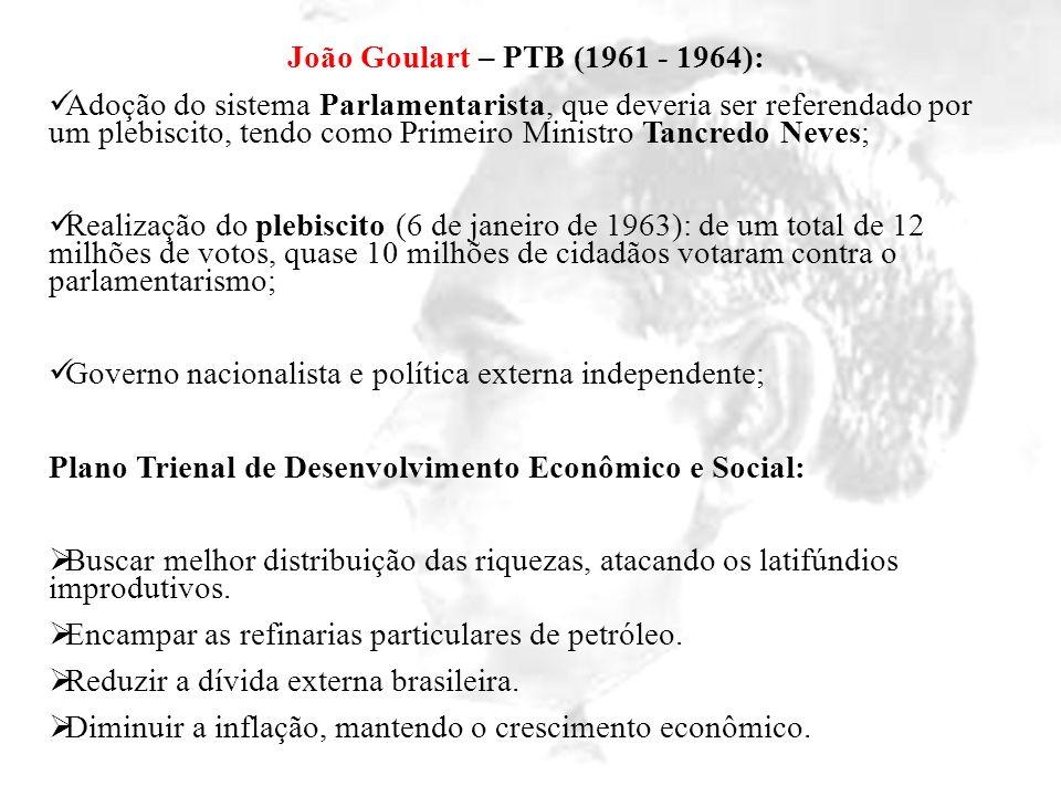 João Goulart – PTB (1961 - 1964): Adoção do sistema Parlamentarista, que deveria ser referendado por um plebiscito, tendo como Primeiro Ministro Tancr